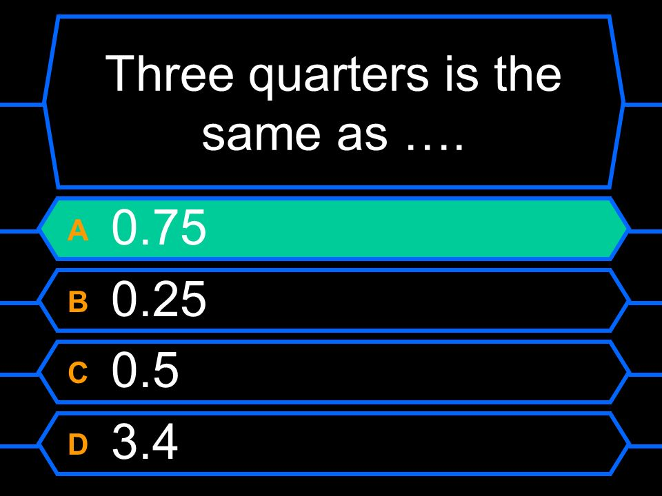 Three quarters is the same as …. A 0.75 B 0.25 C 0.5 D 3.4