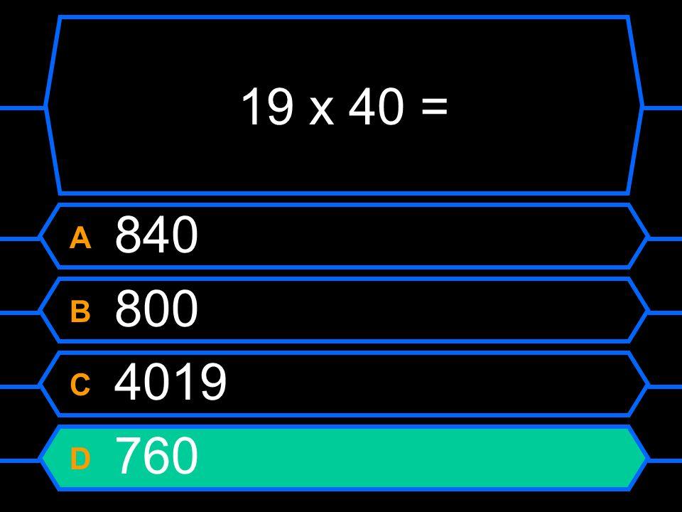 19 x 40 = A 840 B 800 C 4019 D 760