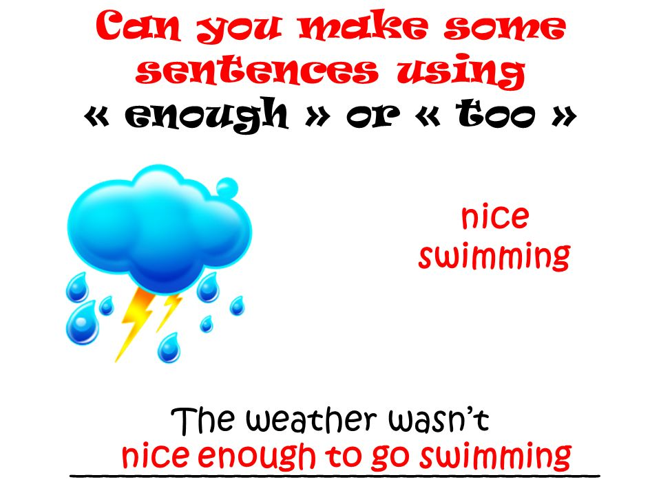 The weather wasnt ________________________________ Can you make some sentences using « enough » or « too » nice swimming nice enough to go swimming