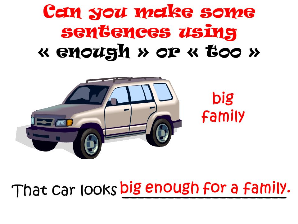 That car looks ______________________ Can you make some sentences using « enough » or « too » big family big enough for a family.