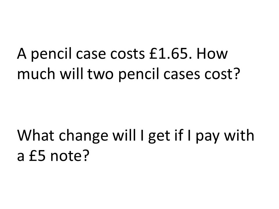 A pencil case costs £1.65. How much will two pencil cases cost.