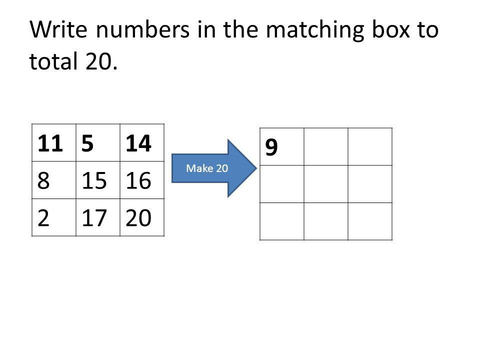 Write numbers in the matching box to total 20. 11514 81516 21720 9 Make 20