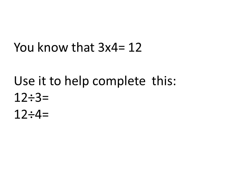 You know that 3x4= 12 Use it to help complete this: 12÷3= 12÷4=