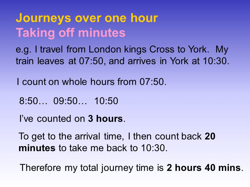 Journeys over one hour Taking off minutes e.g. I travel from London kings Cross to York. My train leaves at 07:50, and arrives in York at 10:30. I cou