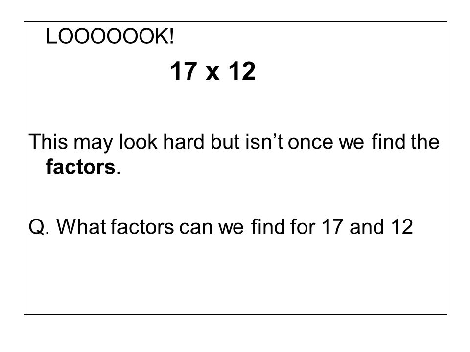 LOOOOOOK! 17 x 12 This may look hard but isnt once we find the factors. Q. What factors can we find for 17 and 12