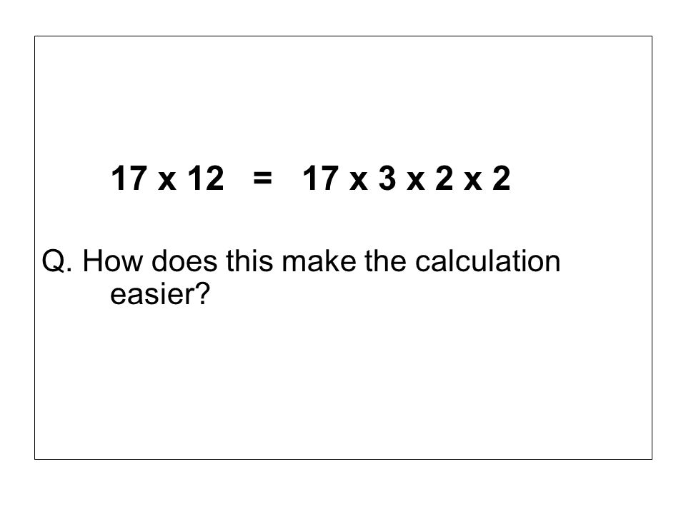 17 x 12 = 17 x 3 x 2 x 2 Q. How does this make the calculation easier?
