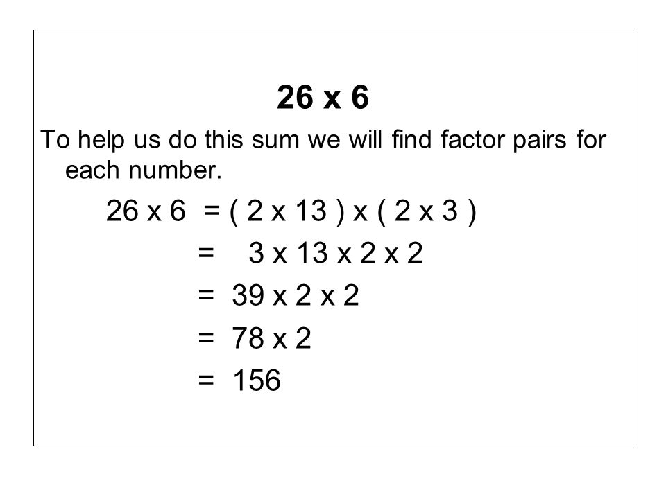26 x 6 To help us do this sum we will find factor pairs for each number. 26 x 6 = ( 2 x 13 ) x ( 2 x 3 ) = 3 x 13 x 2 x 2 = 39 x 2 x 2 = 78 x 2 = 156