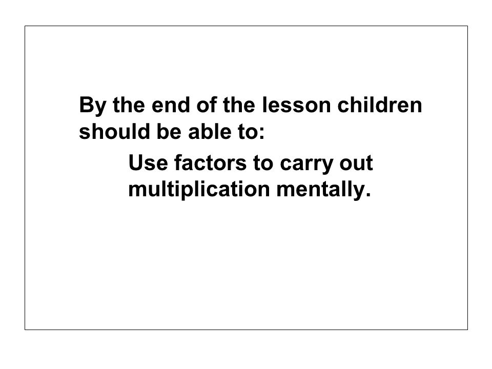 By the end of the lesson children should be able to: Use factors to carry out multiplication mentally.
