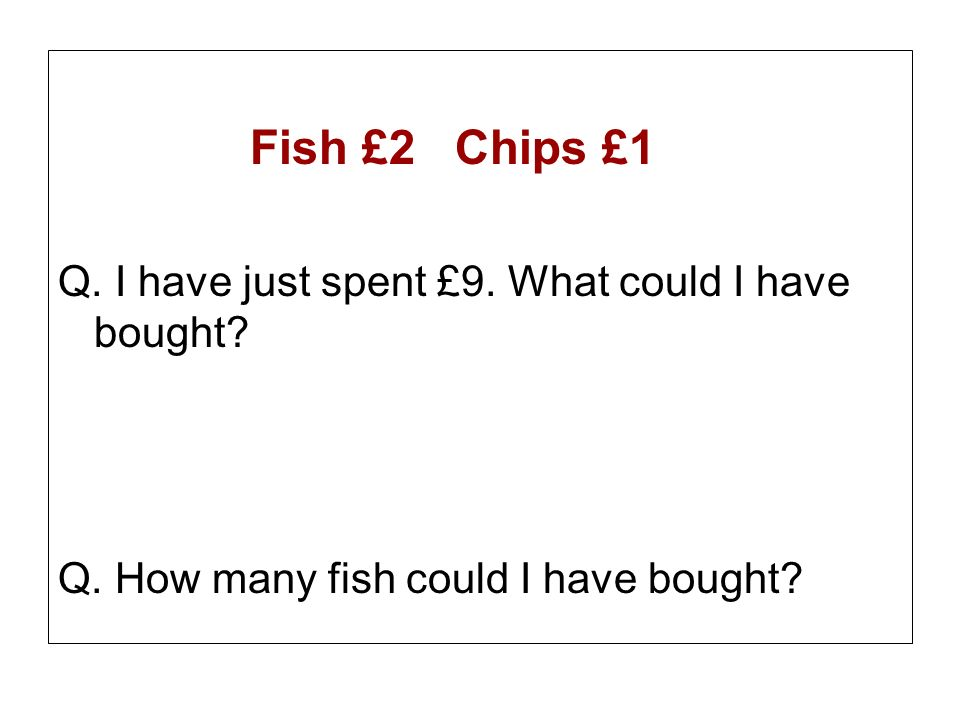Fish £2 Chips £1 Q. I have just spent £9. What could I have bought? Q. How many fish could I have bought?