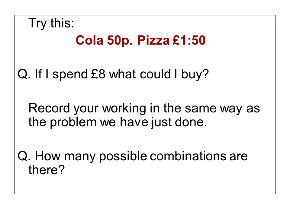 Try this: Cola 50p. Pizza £1:50 Q. If I spend £8 what could I buy? Record your working in the same way as the problem we have just done. Q. How many p