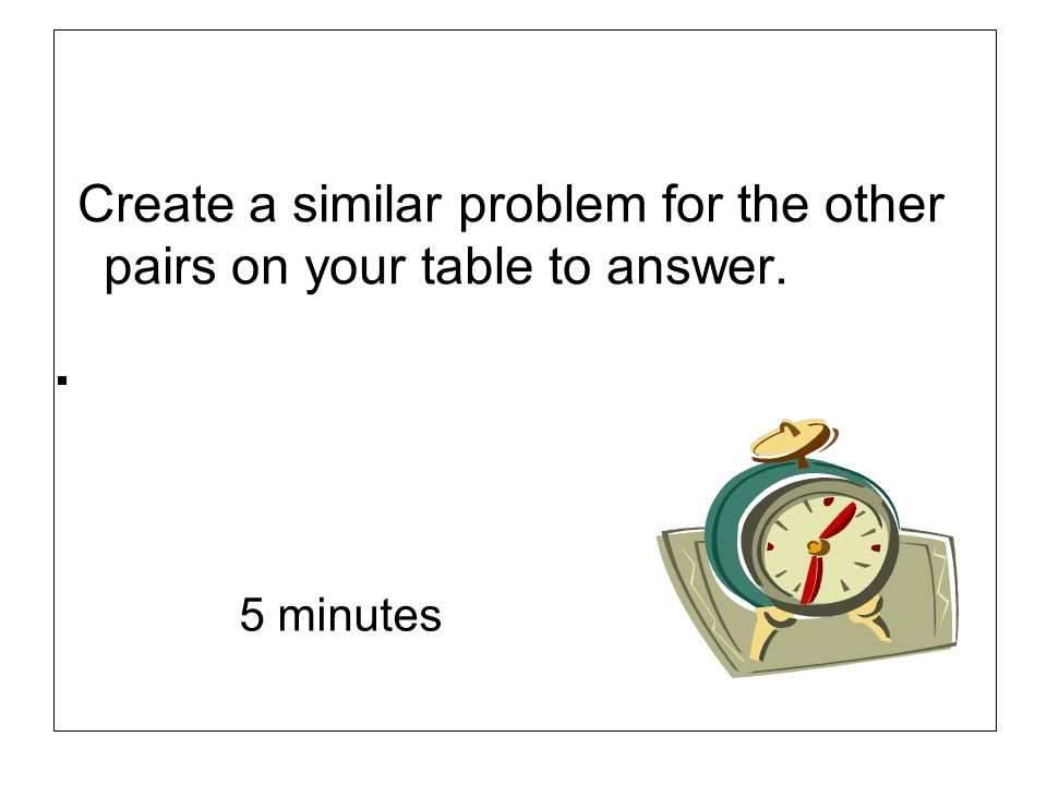 Create a similar problem for the other pairs on your table to answer. 5 minutes