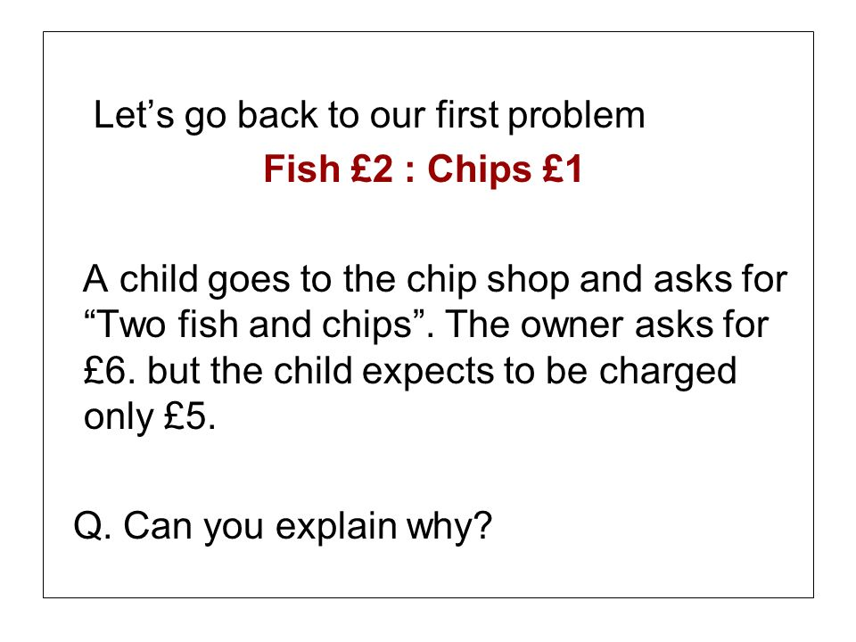 Lets go back to our first problem Fish £2 : Chips £1 A child goes to the chip shop and asks for Two fish and chips. The owner asks for £6. but the chi