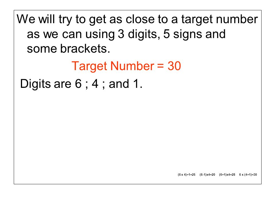We will try to get as close to a target number as we can using 3 digits, 5 signs and some brackets. Target Number = 30 Digits are 6 ; 4 ; and 1. (6 x