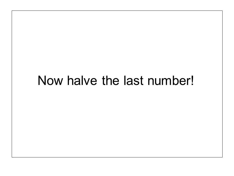 Now halve the last number!