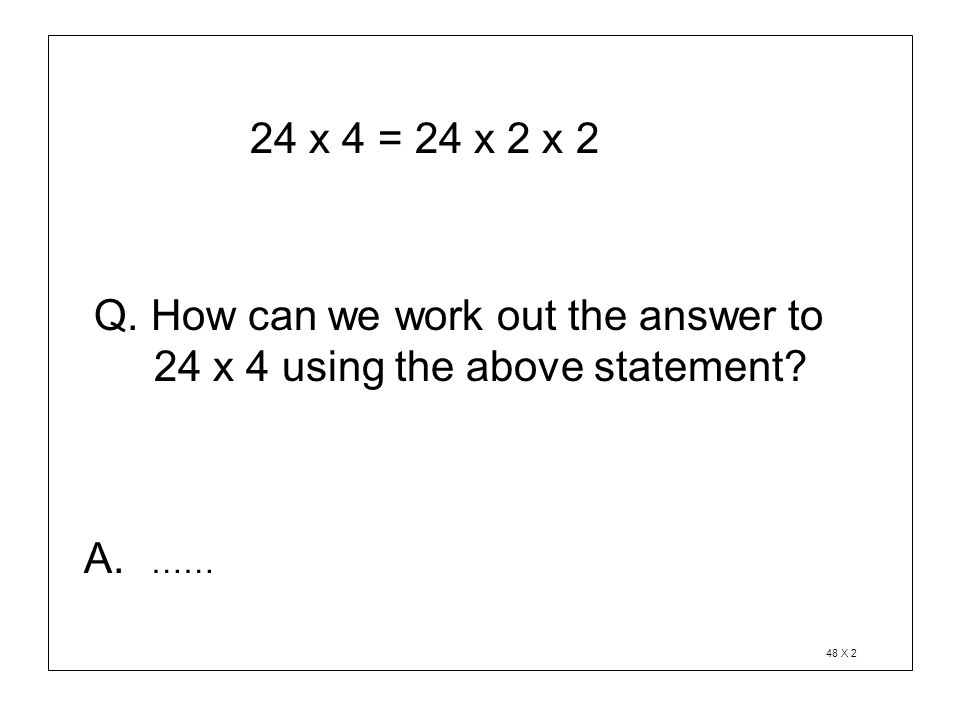24 x 4 = 24 x 2 x 2 Q. How can we work out the answer to 24 x 4 using the above statement? A. …… 48 X 2