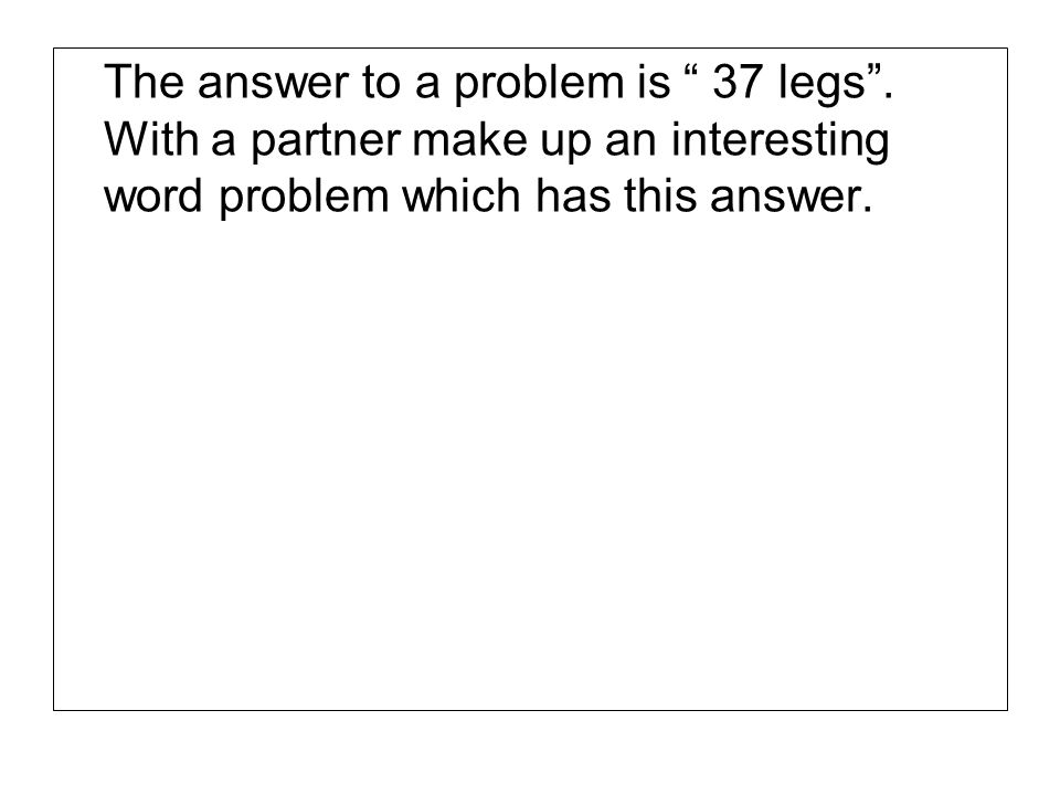 The answer to a problem is 37 legs. With a partner make up an interesting word problem which has this answer.