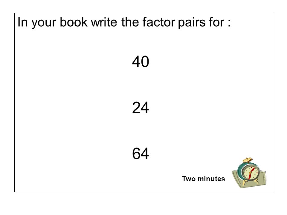 In your book write the factor pairs for : 40 24 64 Two minutes