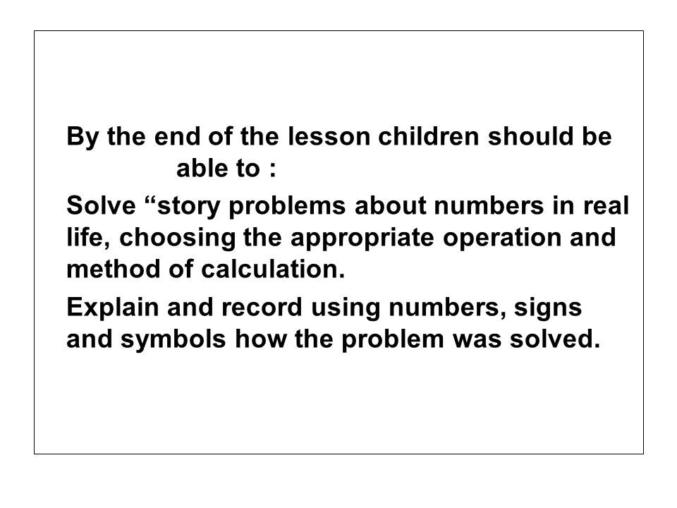 By the end of the lesson children should be able to : Solve story problems about numbers in real life, choosing the appropriate operation and method o