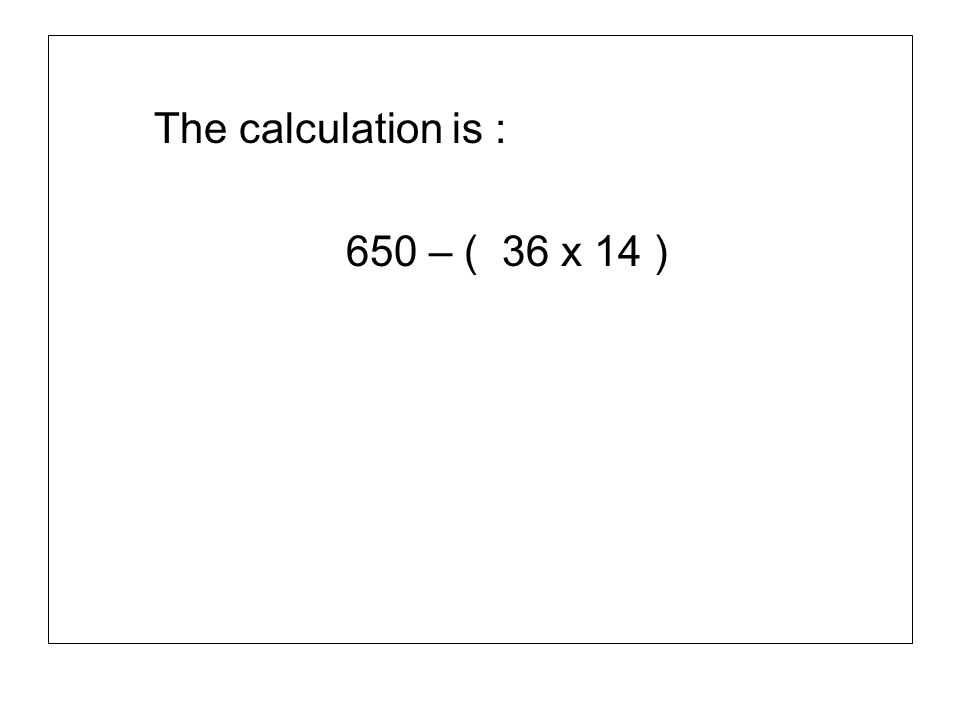 The calculation is : 650 – ( 36 x 14 )
