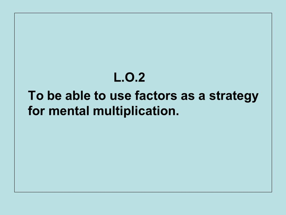 L.O.2 To be able to use factors as a strategy for mental multiplication.