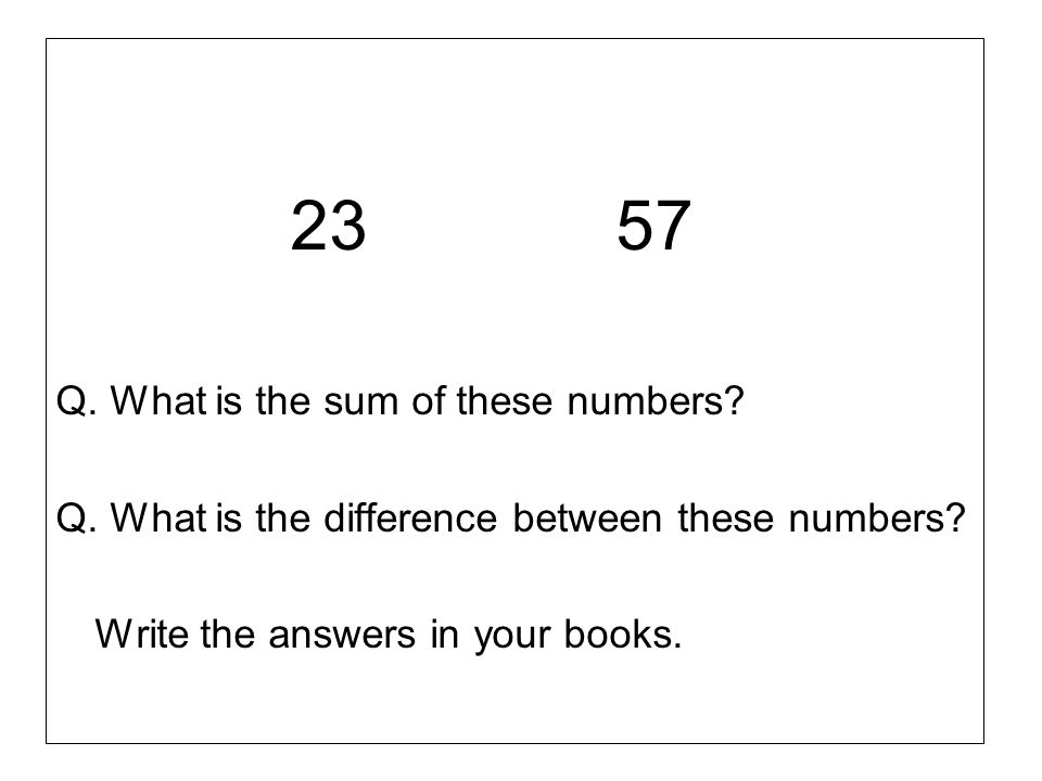 23 57 Q. What is the sum of these numbers? Q. What is the difference between these numbers? Write the answers in your books.