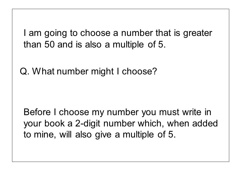 I am going to choose a number that is greater than 50 and is also a multiple of 5. Q. What number might I choose? Before I choose my number you must w