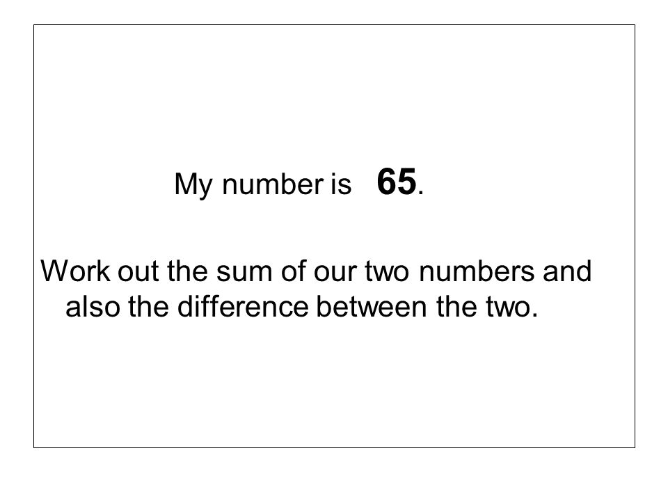 My number is 65. Work out the sum of our two numbers and also the difference between the two.