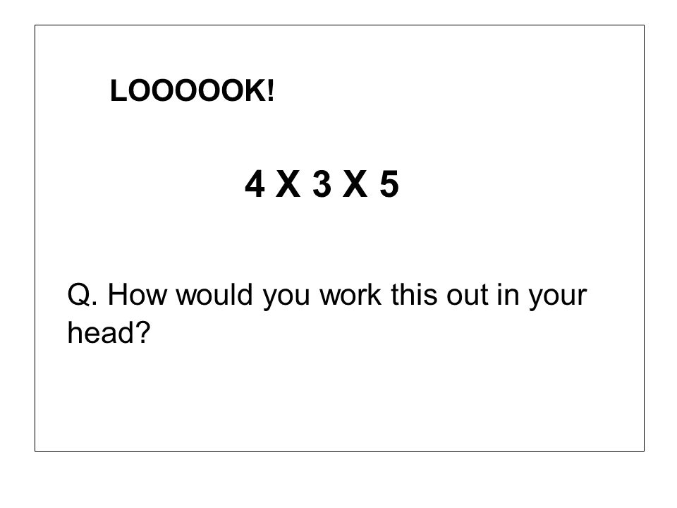 LOOOOOK! 4 X 3 X 5 Q. How would you work this out in your head?
