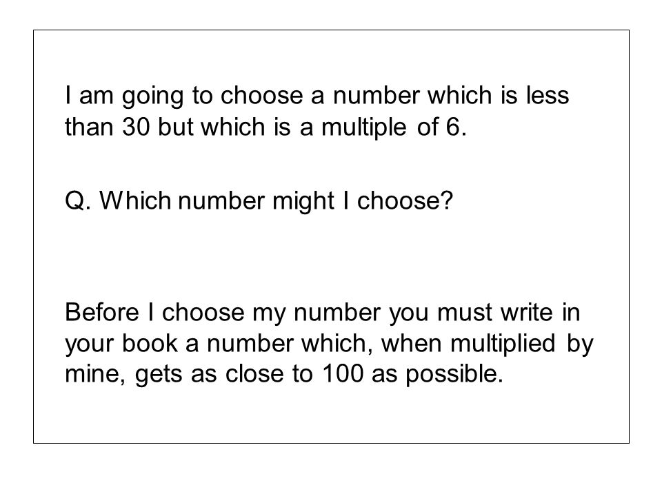 I am going to choose a number which is less than 30 but which is a multiple of 6. Q. Which number might I choose? Before I choose my number you must w
