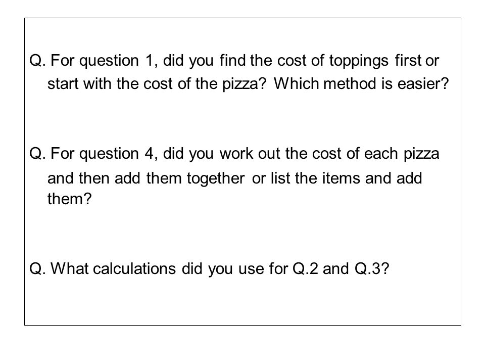 Q. For question 1, did you find the cost of toppings first or start with the cost of the pizza? Which method is easier? Q. For question 4, did you wor