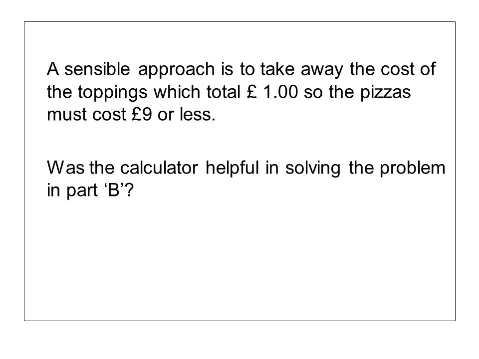 A sensible approach is to take away the cost of the toppings which total £ 1.00 so the pizzas must cost £9 or less. Was the calculator helpful in solv