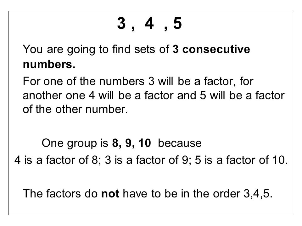 3, 4, 5 You are going to find sets of 3 consecutive numbers. For one of the numbers 3 will be a factor, for another one 4 will be a factor and 5 will