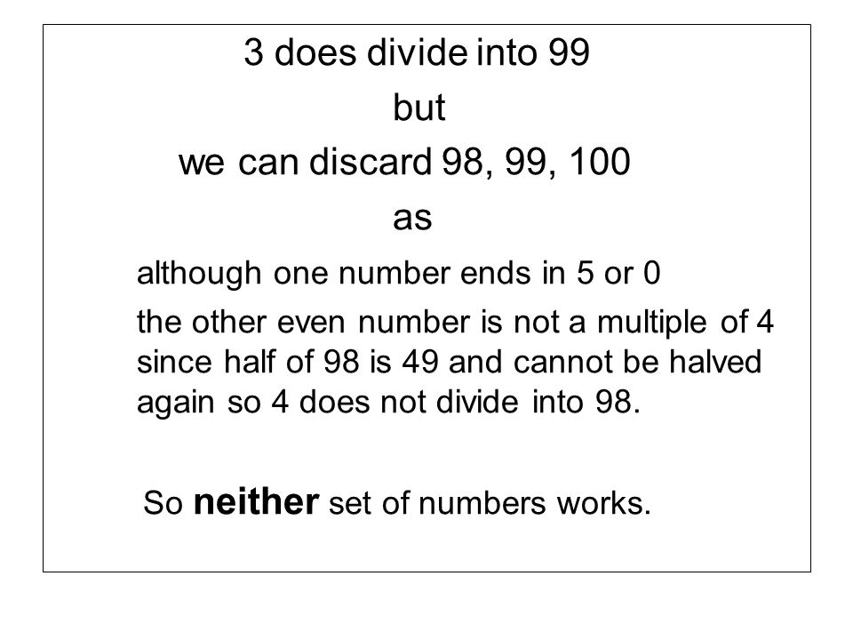 3 does divide into 99 but we can discard 98, 99, 100 as although one number ends in 5 or 0 the other even number is not a multiple of 4 since half of