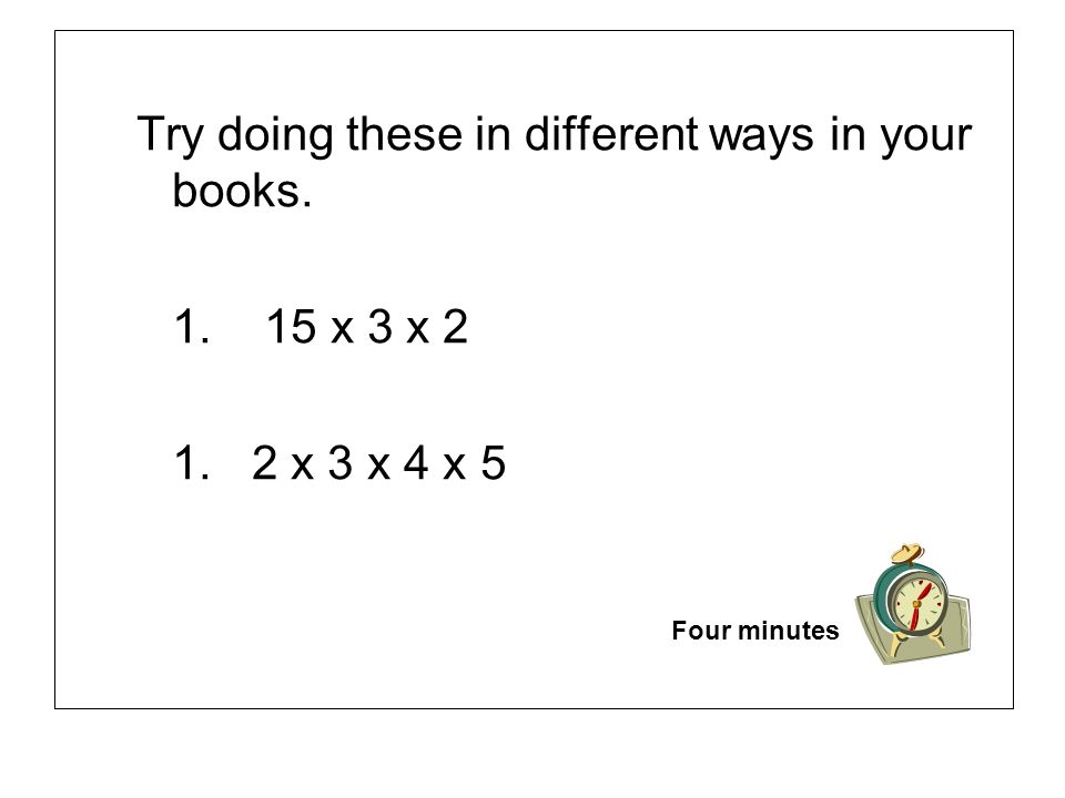 Try doing these in different ways in your books. 1. 15 x 3 x 2 1. 2 x 3 x 4 x 5 Four minutes