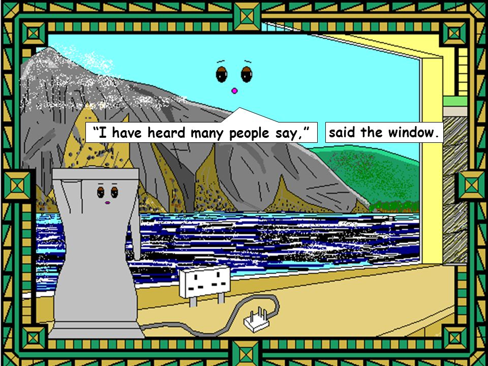 I have heard many people say, said the window.
