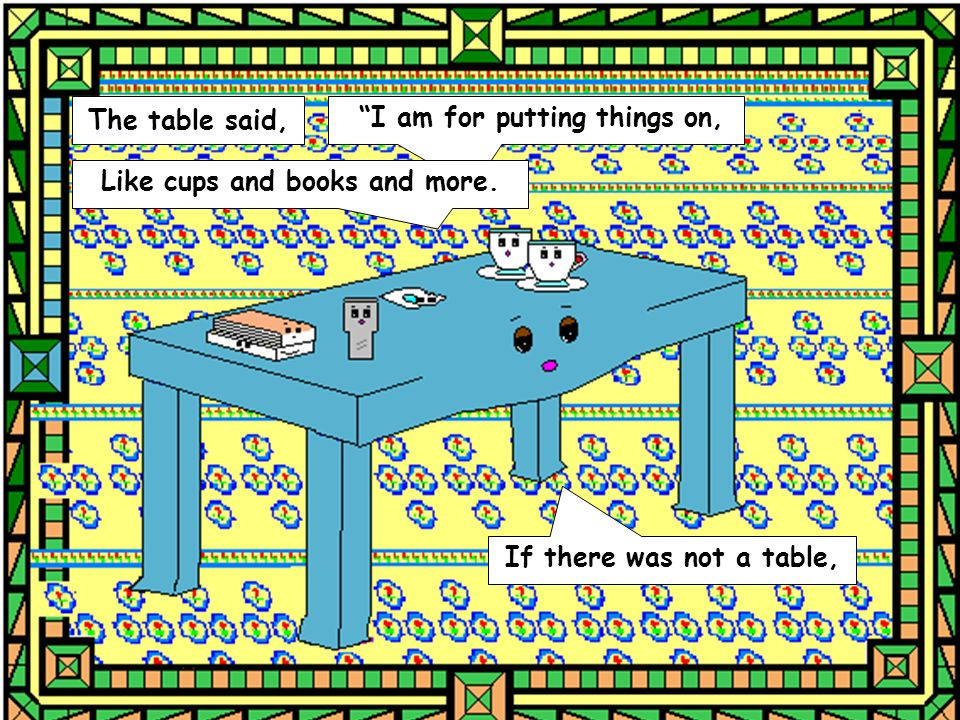 The table said, I am for putting things on, Like cups and books and more. If there was not a table,