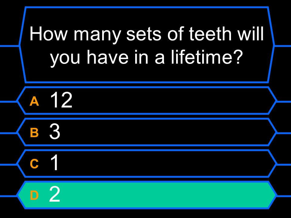 How many sets of teeth will you have in a lifetime? A 12 B 3 C 1 D 2