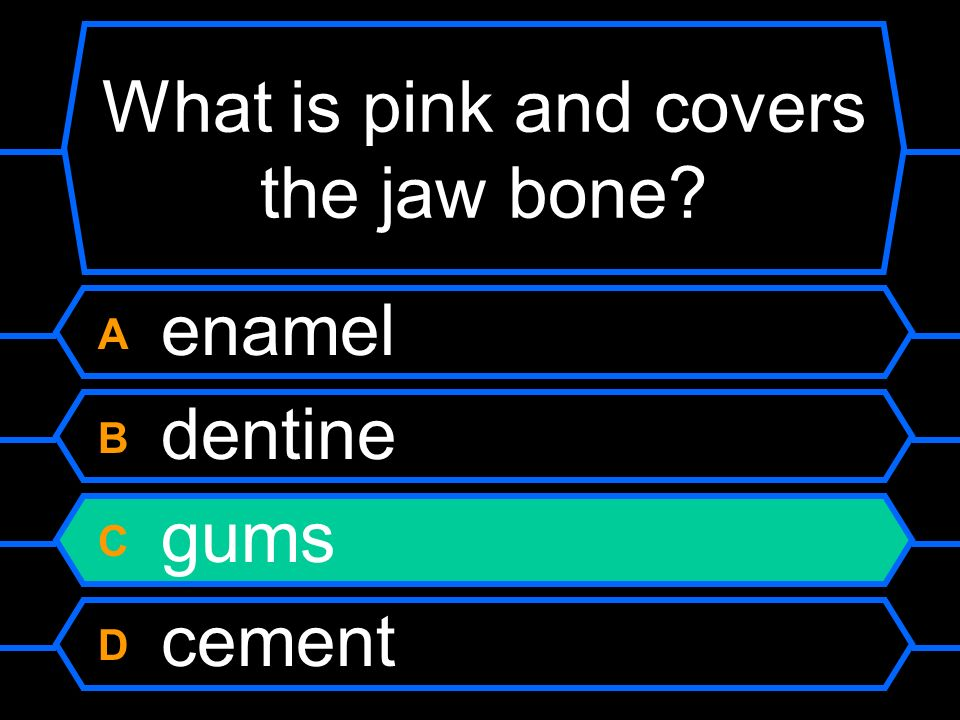 What is pink and covers the jaw bone? A enamel B dentine C gums D cement