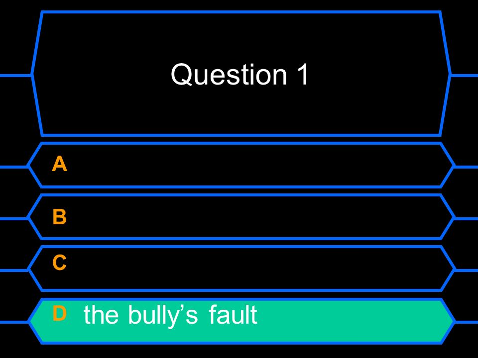 If a person is being bullied, it is... A their own fault B their teachers fault C their friends fault D the bullys fault
