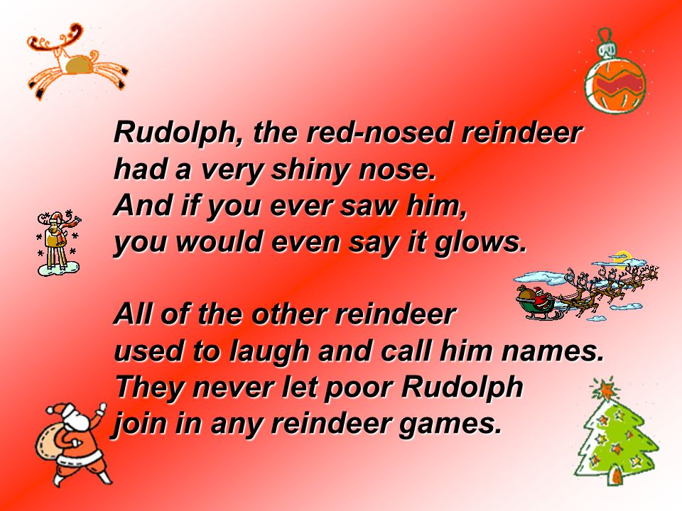 Rudolph, the red-nosed reindeer had a very shiny nose. And if you ever saw him, you would even say it glows. All of the other reindeer used to laugh a