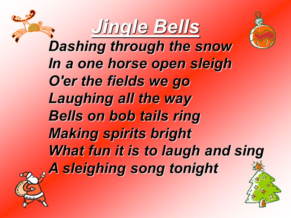 Jingle Bells Dashing through the snow In a one horse open sleigh O'er the fields we go Laughing all the way Bells on bob tails ring Making spirits bri