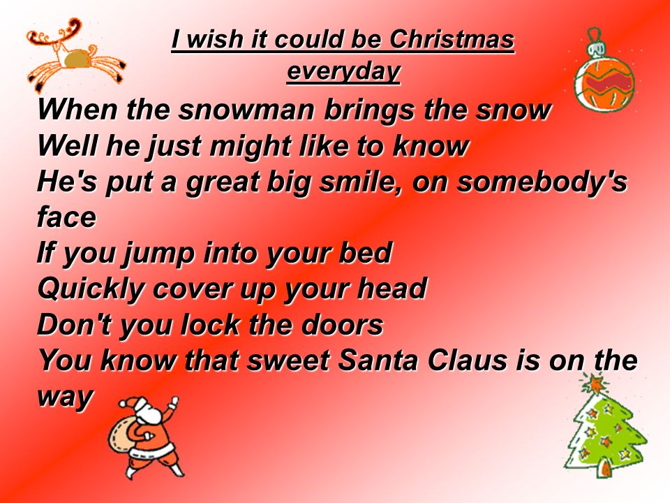 When the snowman brings the snow Well he just might like to know He's put a great big smile, on somebody's face If you jump into your bed Quickly cove