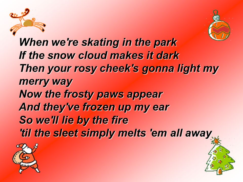 When we're skating in the park If the snow cloud makes it dark Then your rosy cheek's gonna light my merry way Now the frosty paws appear And they've
