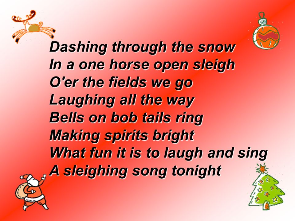 Dashing through the snow In a one horse open sleigh O'er the fields we go Laughing all the way Bells on bob tails ring Making spirits bright What fun