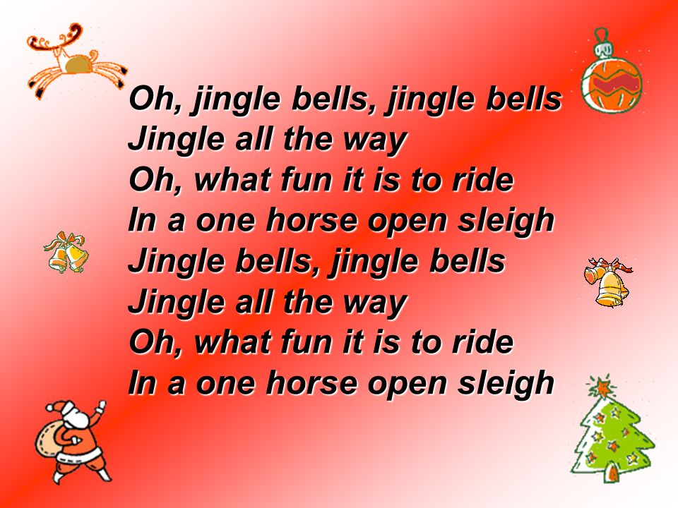 Oh, jingle bells, jingle bells Jingle all the way Oh, what fun it is to ride In a one horse open sleigh Jingle bells, jingle bells Jingle all the way