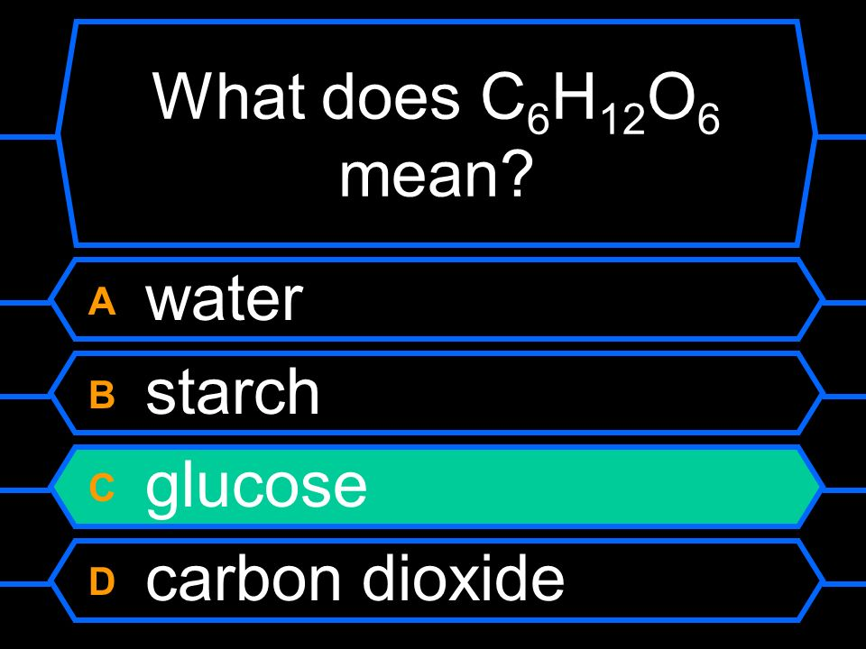 What does C 6 H 12 O 6 mean A water B starch C glucose D carbon dioxide