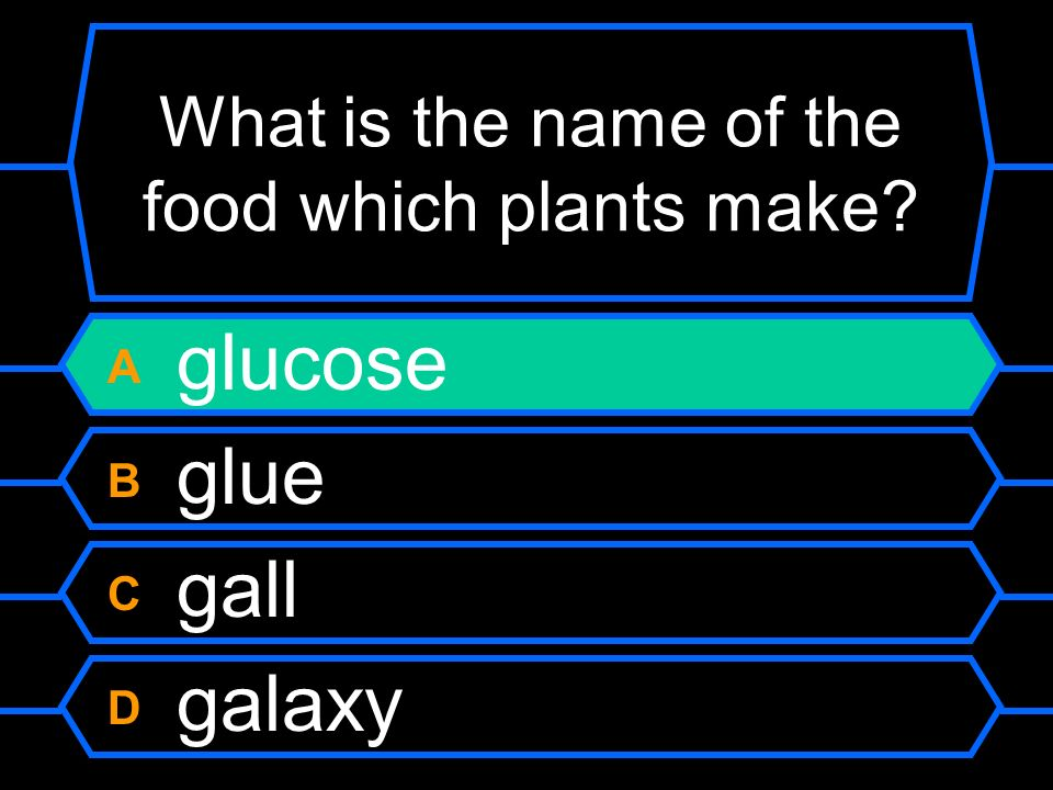 What is the name of the food which plants make A glucose B glue C gall D galaxy