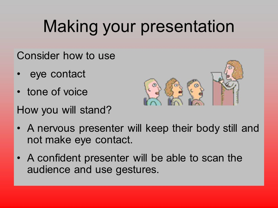 Making your presentation Consider how to use eye contact tone of voice How you will stand.