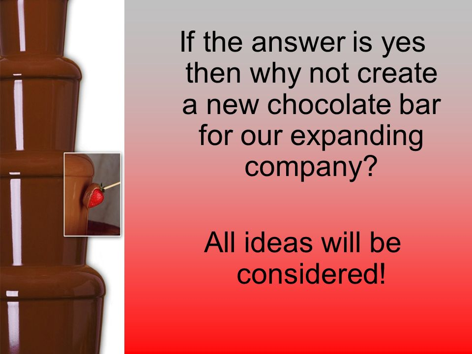 If the answer is yes then why not create a new chocolate bar for our expanding company.