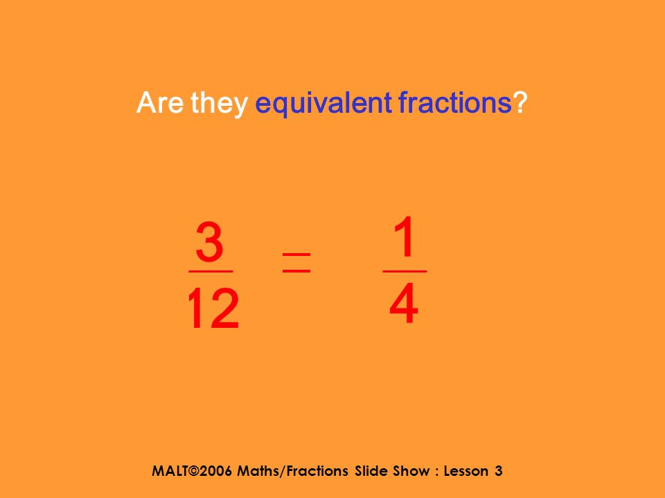 MALT©2006 Maths/Fractions Slide Show : Lesson 3 Yes they are equivalent fractions. 2323 4646